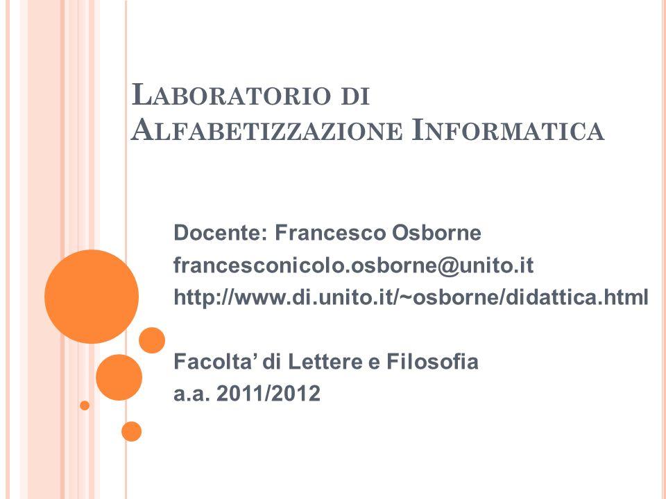 L ABORATORIO DI A LFABETIZZAZIONE I NFORMATICA Docente: Francesco Osborne francesconicolo.osborne@unito.it http://www.di.unito.it/~osborne/didattica.h