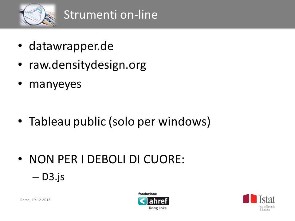 Roma, 19.12.2013 Titolo titolo titolo titolo Strumenti on-line datawrapper.de raw.densitydesign.org manyeyes Tableau public (solo per windows) NON PER I DEBOLI DI CUORE: – D3.js