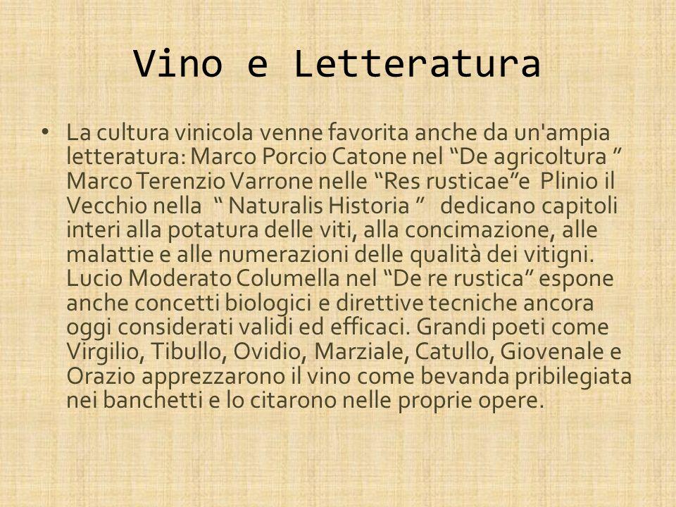 Vino e Letteratura La cultura vinicola venne favorita anche da un'ampia letteratura: Marco Porcio Catone nel De agricoltura Marco Terenzio Varrone nel