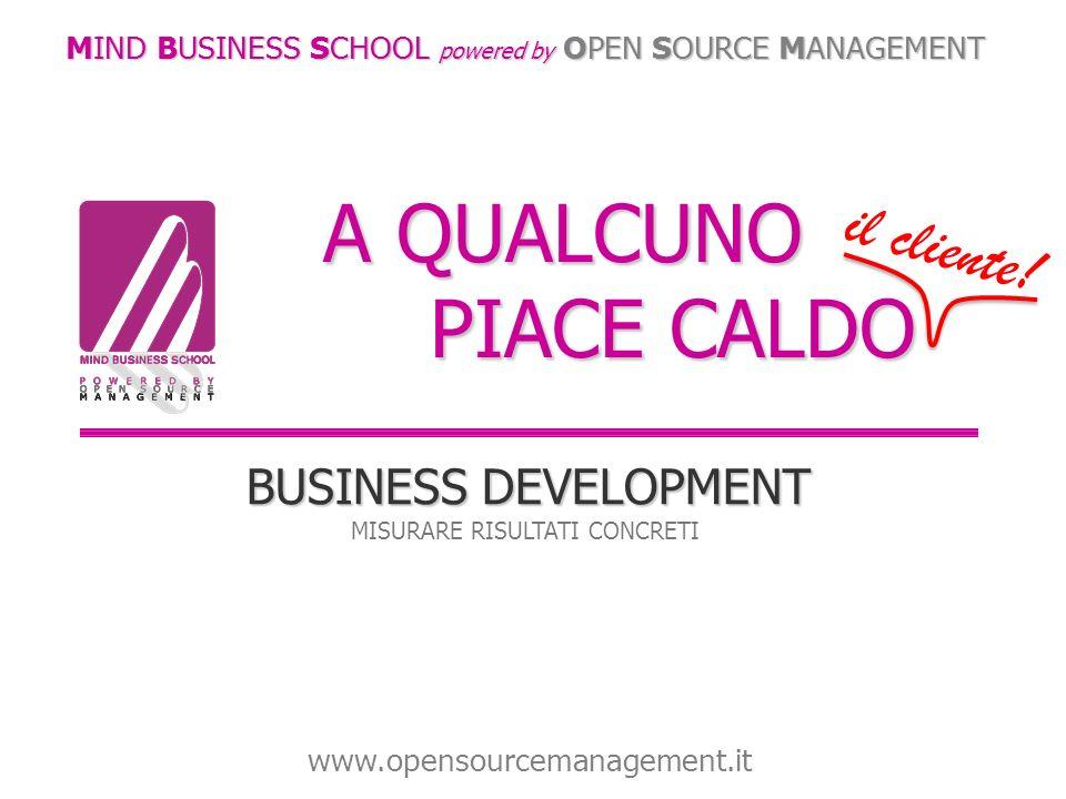 A QUALCUNO PIACE CALDO BUSINESS DEVELOPMENT MISURARE RISULTATI CONCRETI MIND BUSINESS SCHOOL powered by OPEN SOURCE MANAGEMENT www.opensourcemanagemen