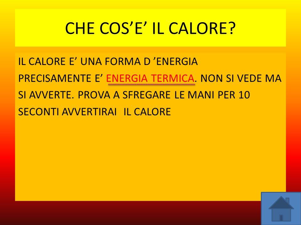 CHE COSE IL CALORE.IL CALORE E UNA FORMA D ENERGIA PRECISAMENTE E ENERGIA TERMICA.