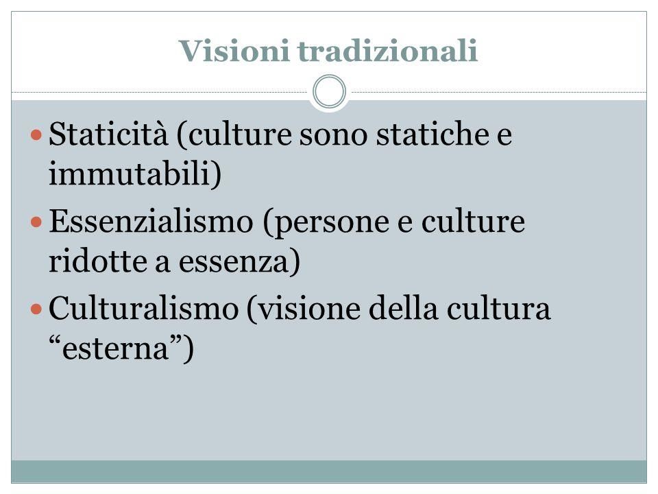 Visioni tradizionali Staticità (culture sono statiche e immutabili) Essenzialismo (persone e culture ridotte a essenza) Culturalismo (visione della cu