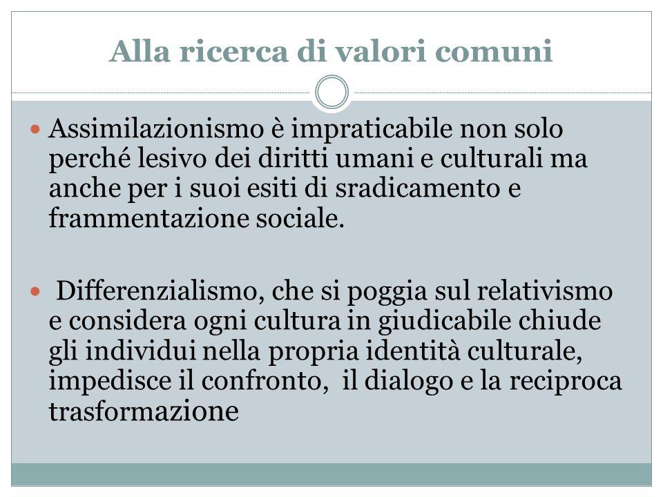 Alla ricerca di valori comuni Assimilazionismo è impraticabile non solo perché lesivo dei diritti umani e culturali ma anche per i suoi esiti di sradi