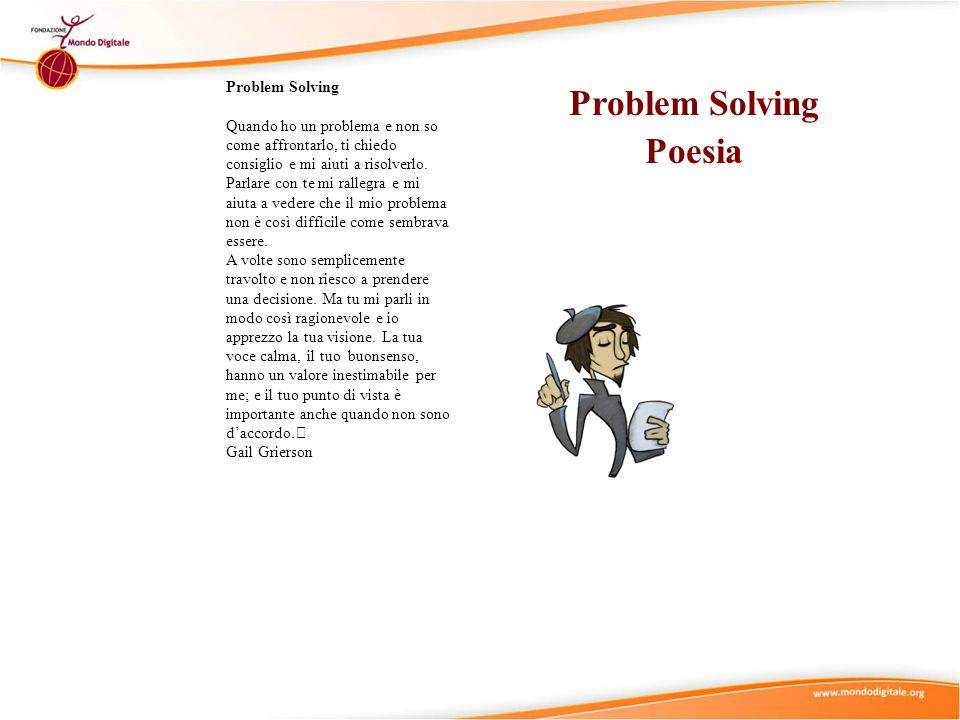 Problem Solving Poesia Problem Solving Quando ho un problema e non so come affrontarlo, ti chiedo consiglio e mi aiuti a risolverlo. Parlare con te mi