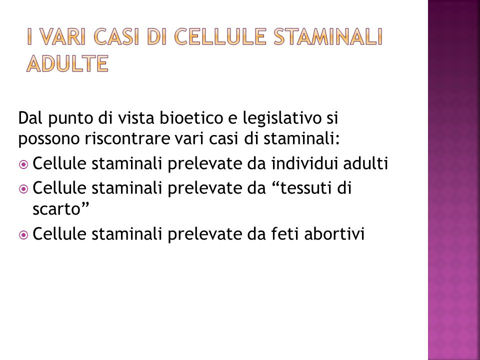 Dal punto di vista bioetico e legislativo si possono riscontrare vari casi di staminali: Cellule staminali prelevate da individui adulti Cellule staminali prelevate da tessuti di scarto Cellule staminali prelevate da feti abortivi