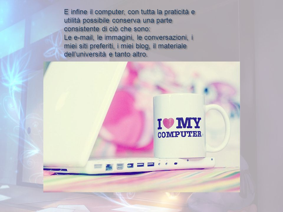 E infine il computer, con tutta la praticità e utilità possibile conserva una parte consistente di ciò che sono: Le e-mail, le immagini, le conversazi
