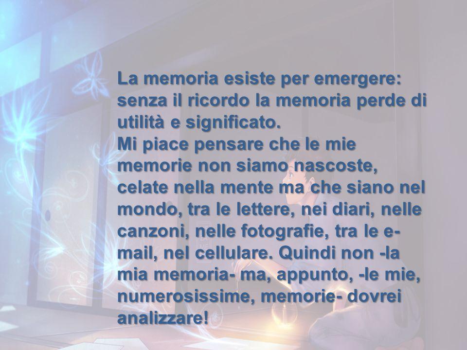 La memoria esiste per emergere: senza il ricordo la memoria perde di utilità e significato. Mi piace pensare che le mie memorie non siamo nascoste, ce