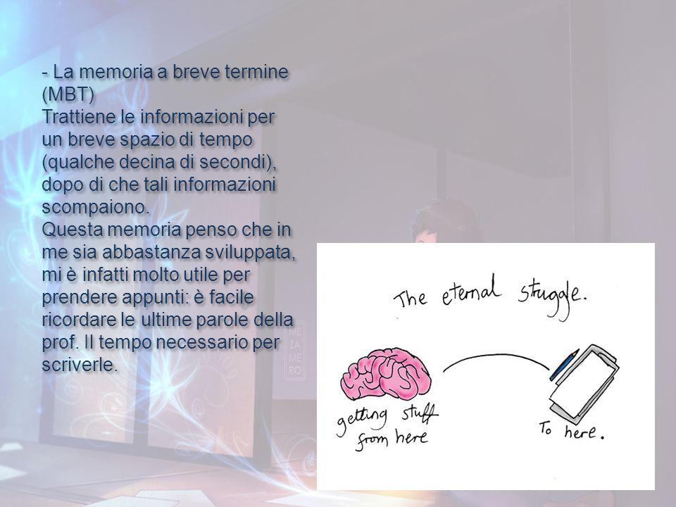 - La memoria a breve termine (MBT) Trattiene le informazioni per un breve spazio di tempo (qualche decina di secondi), dopo di che tali informazioni s