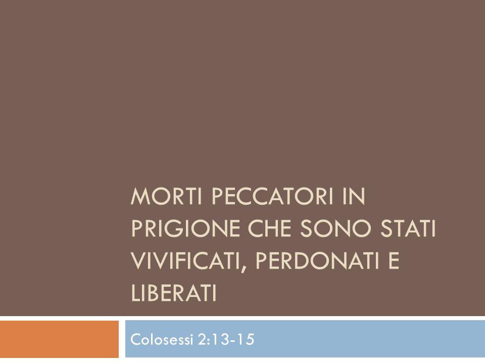 MORTI PECCATORI IN PRIGIONE CHE SONO STATI VIVIFICATI, PERDONATI E LIBERATI Colosessi 2:13-15