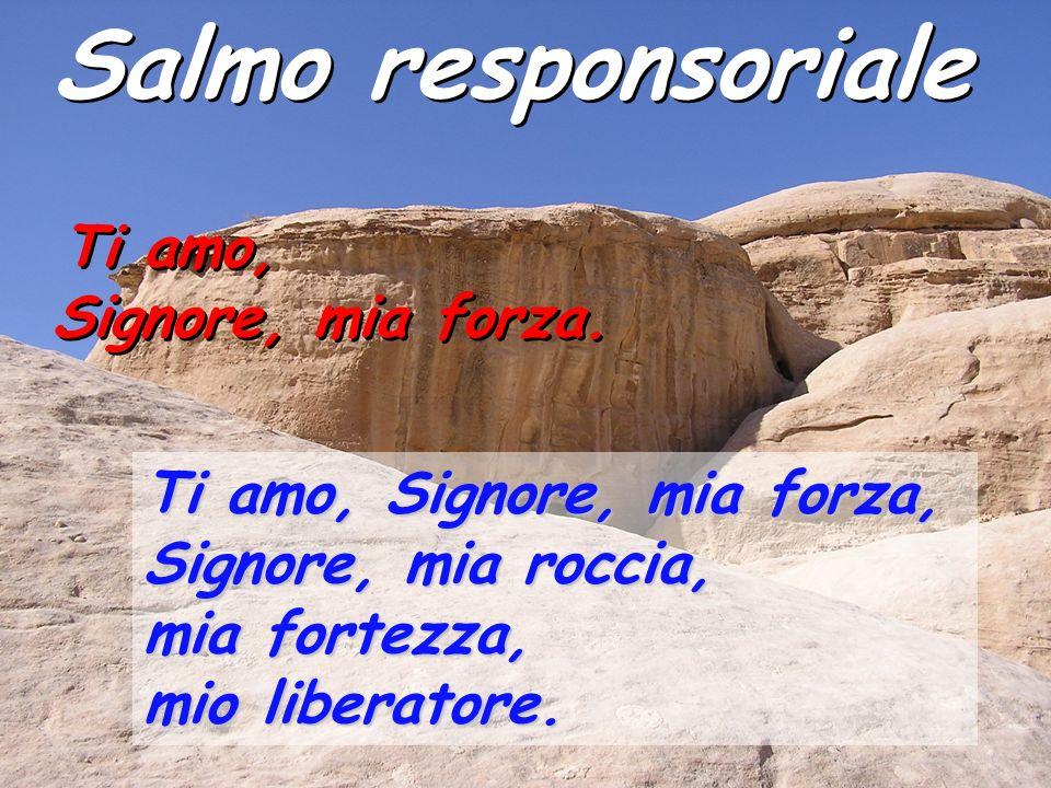 Salmo responsoriale Ti amo, Signore, mia forza, Signore, mia roccia, mia fortezza, mio liberatore. Ti amo, Signore, mia forza. Ti amo, Signore, mia fo