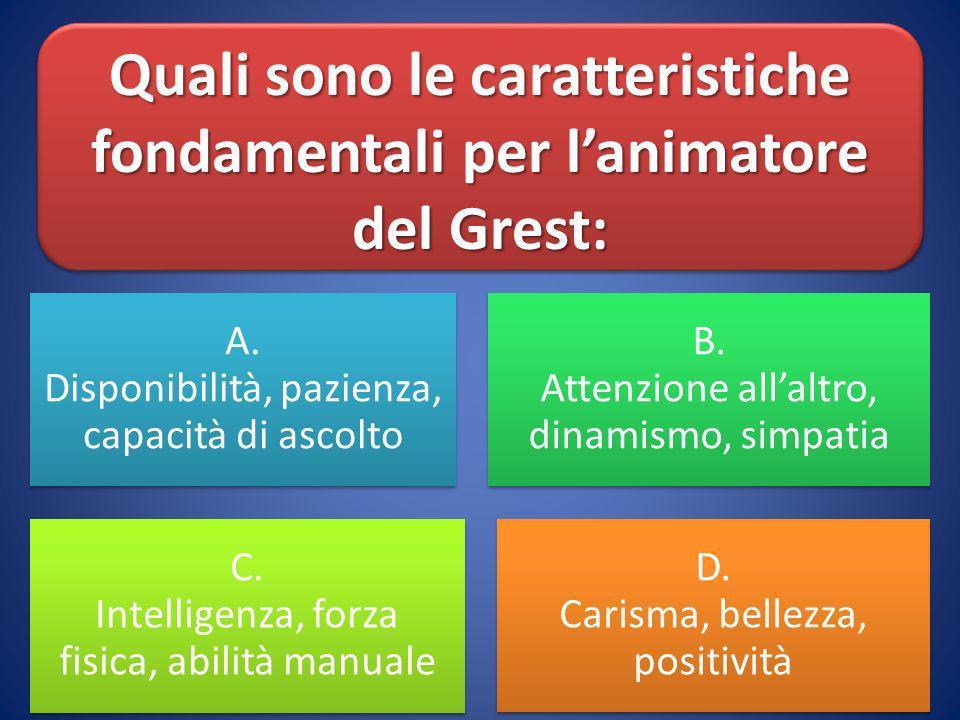 Quali sono le caratteristiche fondamentali per lanimatore del Grest: A. Disponibilità, pazienza, capacità di ascolto B. Attenzione allaltro, dinamismo