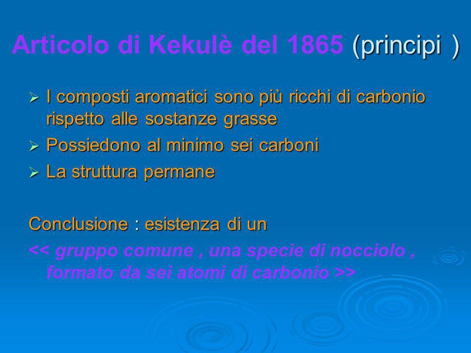 (principi ) Articolo di Kekulè del 1865 (principi ) I composti aromatici sono più ricchi di carbonio rispetto alle sostanze grasse I composti aromatici sono più ricchi di carbonio rispetto alle sostanze grasse Possiedono al minimo sei carboni Possiedono al minimo sei carboni La struttura permane La struttura permane Conclusione : esistenza di un >