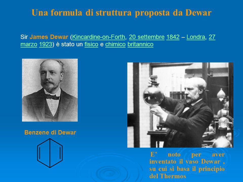 Benzene di Dewar Sir James Dewar (Kincardine-on-Forth, 20 settembre 1842 – Londra, 27 marzo 1923) è stato un fisico e chimico britannicoKincardine-on-Forth20 settembre1842Londra27 marzo1923fisicochimicobritannico Una formula di struttura proposta da Dewar E noto per aver inventato il vaso Dewar, su cui si basa il principio del Thermos