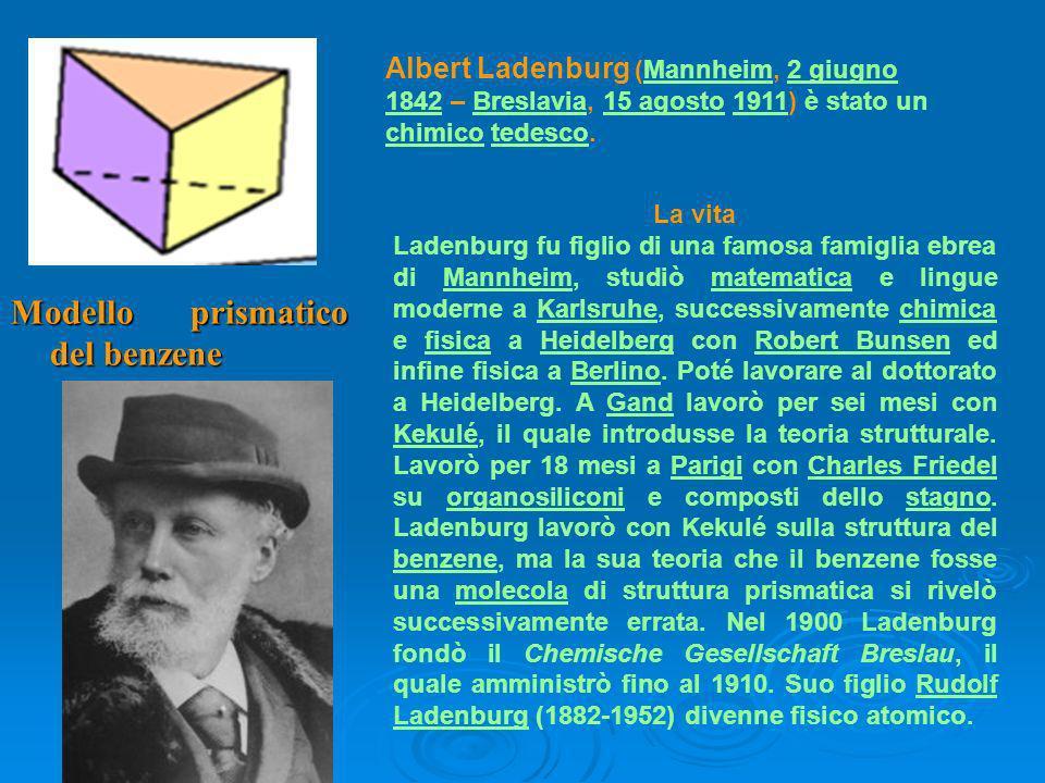 Albert Ladenburg (Mannheim, 2 giugno 1842 – Breslavia, 15 agosto 1911) è stato un chimico tedesco.Mannheim2 giugno 1842Breslavia15 agosto1911 chimicotedesco La vita Ladenburg fu figlio di una famosa famiglia ebrea di Mannheim, studiò matematica e lingue moderne a Karlsruhe, successivamente chimica e fisica a Heidelberg con Robert Bunsen ed infine fisica a Berlino.