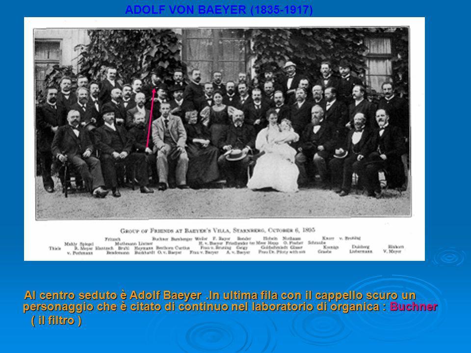 ADOLF VON BAEYER (1835-1917) Al centro seduto è Adolf Baeyer.In ultima fila con il cappello scuro un personaggio che è citato di continuo nel laboratorio di organica : Buchner Al centro seduto è Adolf Baeyer.In ultima fila con il cappello scuro un personaggio che è citato di continuo nel laboratorio di organica : Buchner ( il filtro ) ( il filtro )