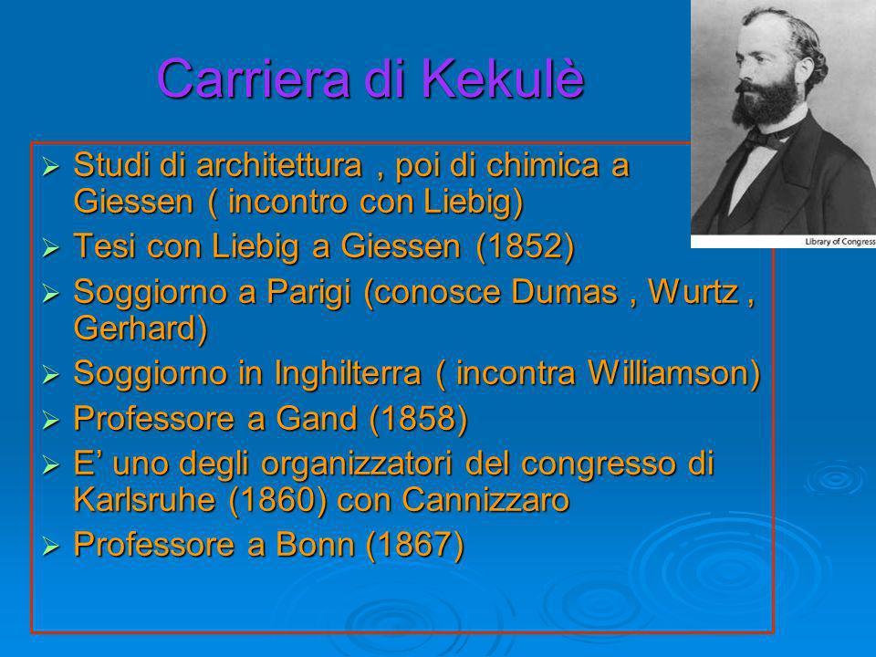 Carriera di Kekulè Studi di architettura, poi di chimica a Giessen ( incontro con Liebig) Studi di architettura, poi di chimica a Giessen ( incontro con Liebig) Tesi con Liebig a Giessen (1852) Tesi con Liebig a Giessen (1852) Soggiorno a Parigi (conosce Dumas, Wurtz, Gerhard) Soggiorno a Parigi (conosce Dumas, Wurtz, Gerhard) Soggiorno in Inghilterra ( incontra Williamson) Soggiorno in Inghilterra ( incontra Williamson) Professore a Gand (1858) Professore a Gand (1858) E uno degli organizzatori del congresso di Karlsruhe (1860) con Cannizzaro E uno degli organizzatori del congresso di Karlsruhe (1860) con Cannizzaro Professore a Bonn (1867) Professore a Bonn (1867)