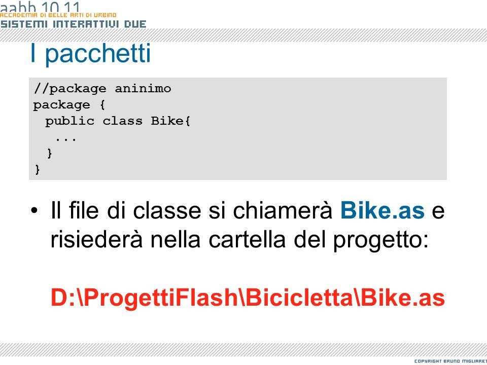I pacchetti Il file di classe si chiamerà Bike.as e risiederà nella cartella del progetto: D:\ProgettiFlash\Bicicletta\Bike.as //package aninimo packa