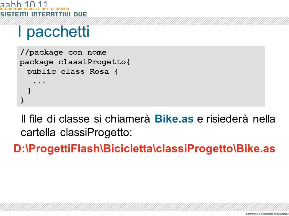 I pacchetti Il file di classe si chiamerà Bike.as e risiederà nella cartella classiProgetto: D:\ProgettiFlash\Bicicletta\classiProgetto\Bike.as //pack