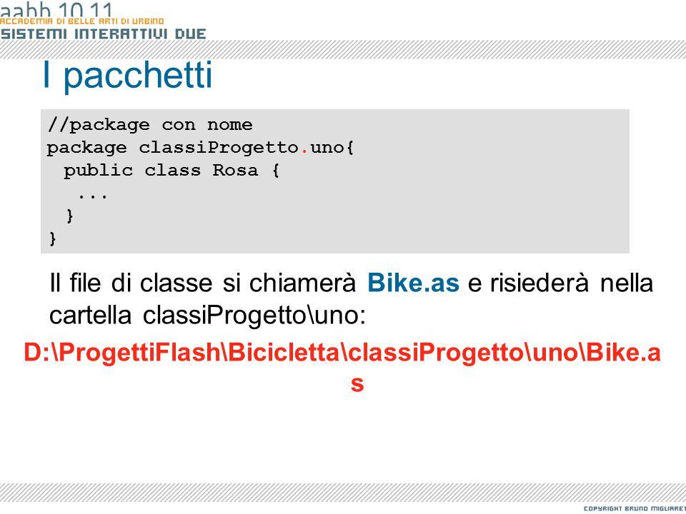 I pacchetti Il file di classe si chiamerà Bike.as e risiederà nella cartella classiProgetto\uno: D:\ProgettiFlash\Bicicletta\classiProgetto\uno\Bike.a