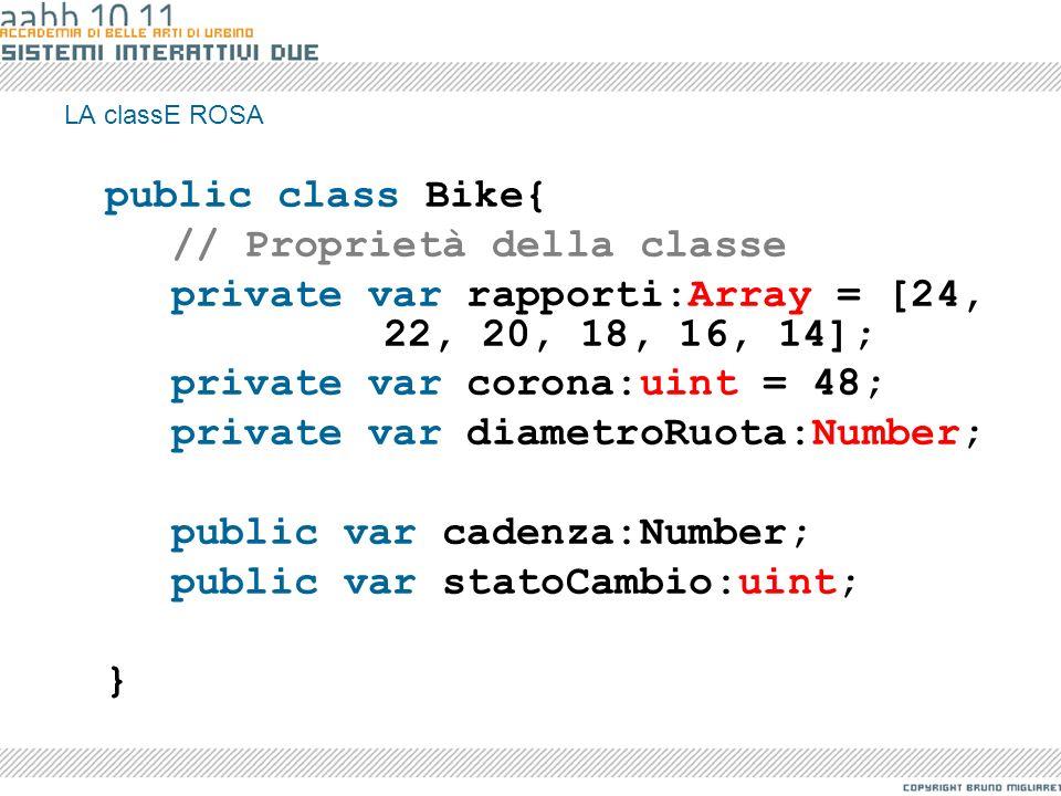 LA classE ROSA public class Bike{ // Proprietà della classe private var rapporti:Array = [24, 22, 20, 18, 16, 14]; private var corona:uint = 48; priva