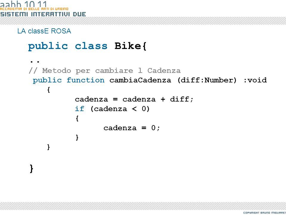 LA classE ROSA public class Bike{.. // Metodo per cambiare l Cadenza public function cambiaCadenza (diff:Number) :void { cadenza = cadenza + diff; if