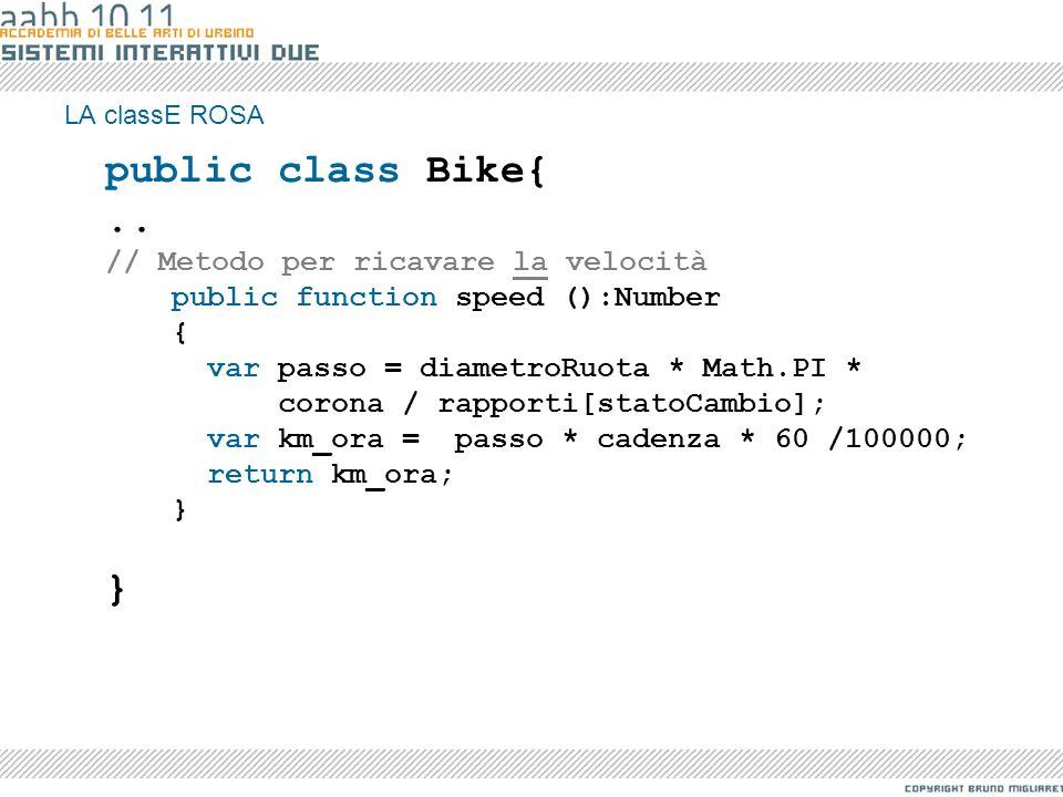 LA classE ROSA public class Bike{.. // Metodo per ricavare la velocità public function speed ():Number { var passo = diametroRuota * Math.PI * corona