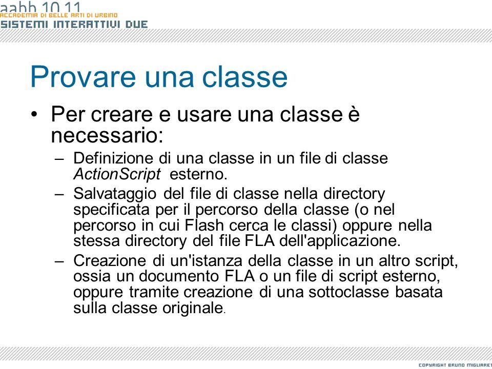 Provare una classe Per creare e usare una classe è necessario: –Definizione di una classe in un file di classe ActionScript esterno. –Salvataggio del