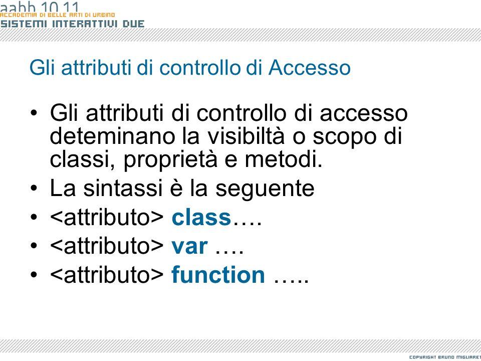 Gli attributi di controllo di Accesso Gli attributi di controllo di accesso deteminano la visibiltà o scopo di classi, proprietà e metodi. La sintassi