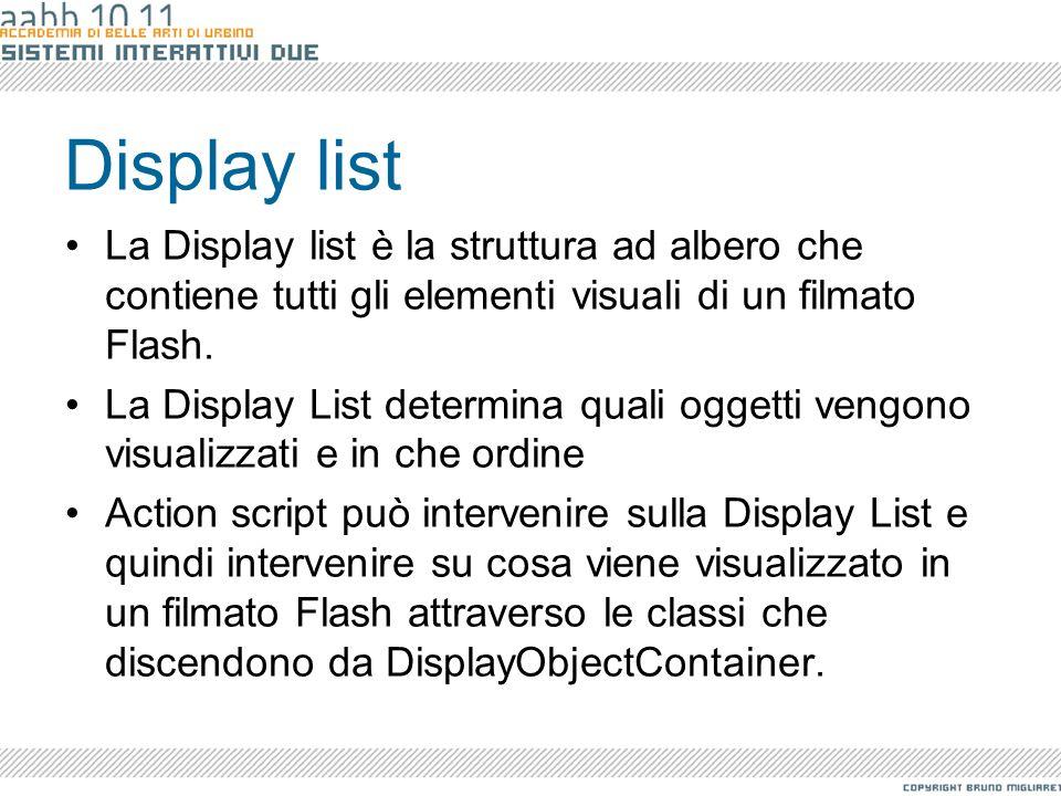 Display list La Display list è la struttura ad albero che contiene tutti gli elementi visuali di un filmato Flash. La Display List determina quali ogg