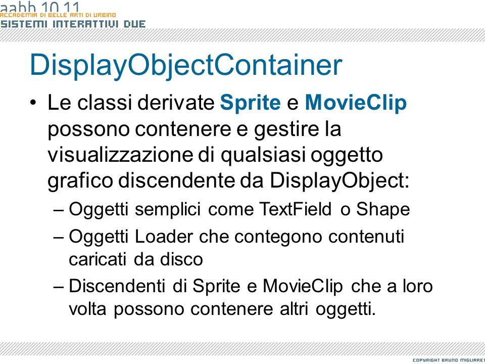 DisplayObjectContainer Le classi derivate Sprite e MovieClip possono contenere e gestire la visualizzazione di qualsiasi oggetto grafico discendente d