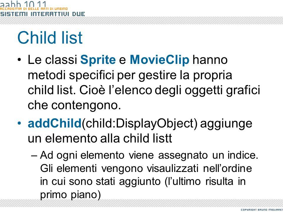 Child list Le classi Sprite e MovieClip hanno metodi specifici per gestire la propria child list. Cioè lelenco degli oggetti grafici che contengono. a