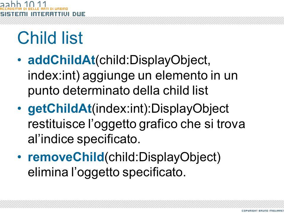 Child list addChildAt(child:DisplayObject, index:int) aggiunge un elemento in un punto determinato della child list getChildAt(index:int):DisplayObjec
