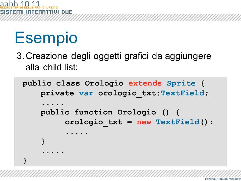 Esempio public class Orologio extends Sprite { private var orologio_txt:TextField;..... public function Orologio () { orologio_txt = new TextField();.