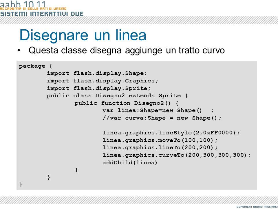 Disegnare un linea Questa classe disegna aggiunge un tratto curvo package { import flash.display.Shape; import flash.display.Graphics; import flash.di
