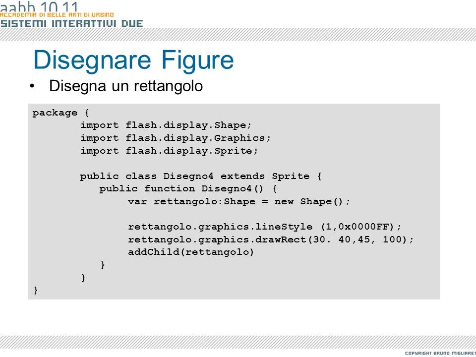 Disegnare Figure Disegna un rettangolo package { import flash.display.Shape; import flash.display.Graphics; import flash.display.Sprite; public class