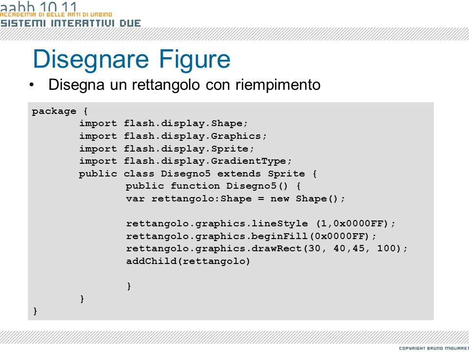 Disegnare Figure Disegna un rettangolo con riempimento package { import flash.display.Shape; import flash.display.Graphics; import flash.display.Sprit