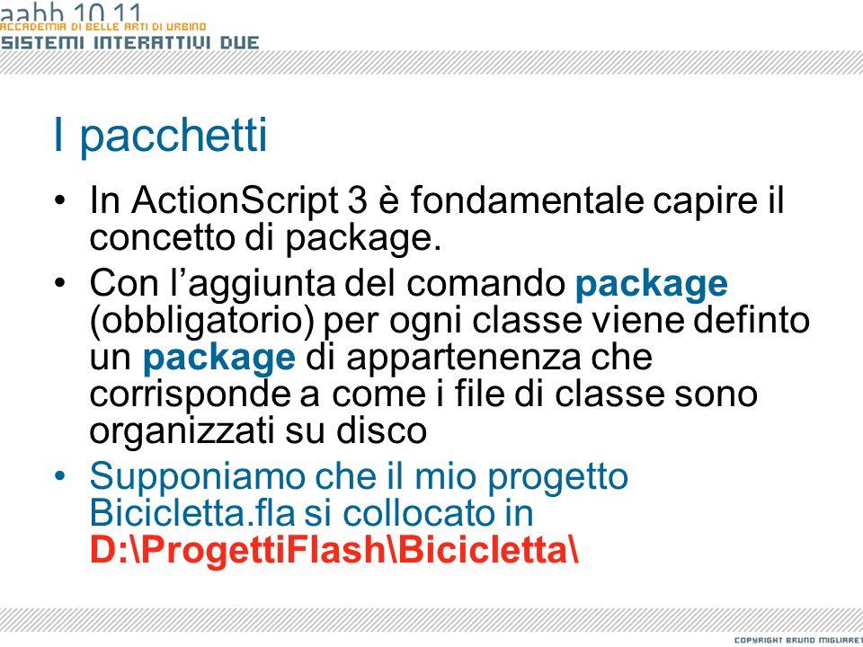 I pacchetti Il file di classe si chiamerà Bike.as e risiederà nella cartella del progetto: D:\ProgettiFlash\Bicicletta\Bike.as //package aninimo package { public class Bike{...