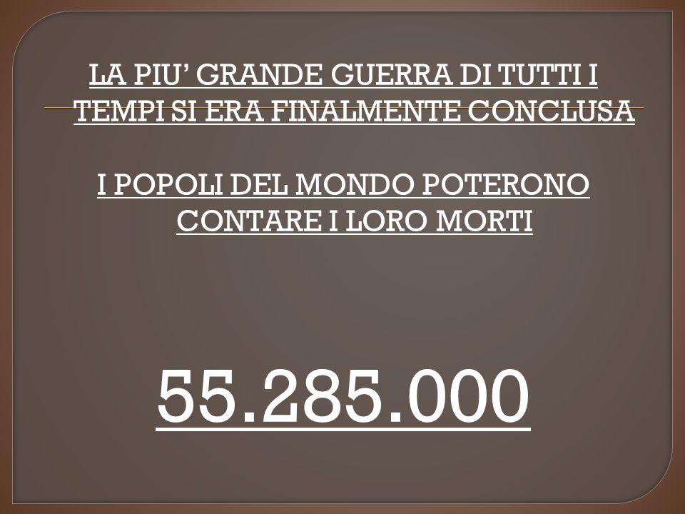 LA PIU GRANDE GUERRA DI TUTTI I TEMPI SI ERA FINALMENTE CONCLUSA I POPOLI DEL MONDO POTERONO CONTARE I LORO MORTI 55.285.000