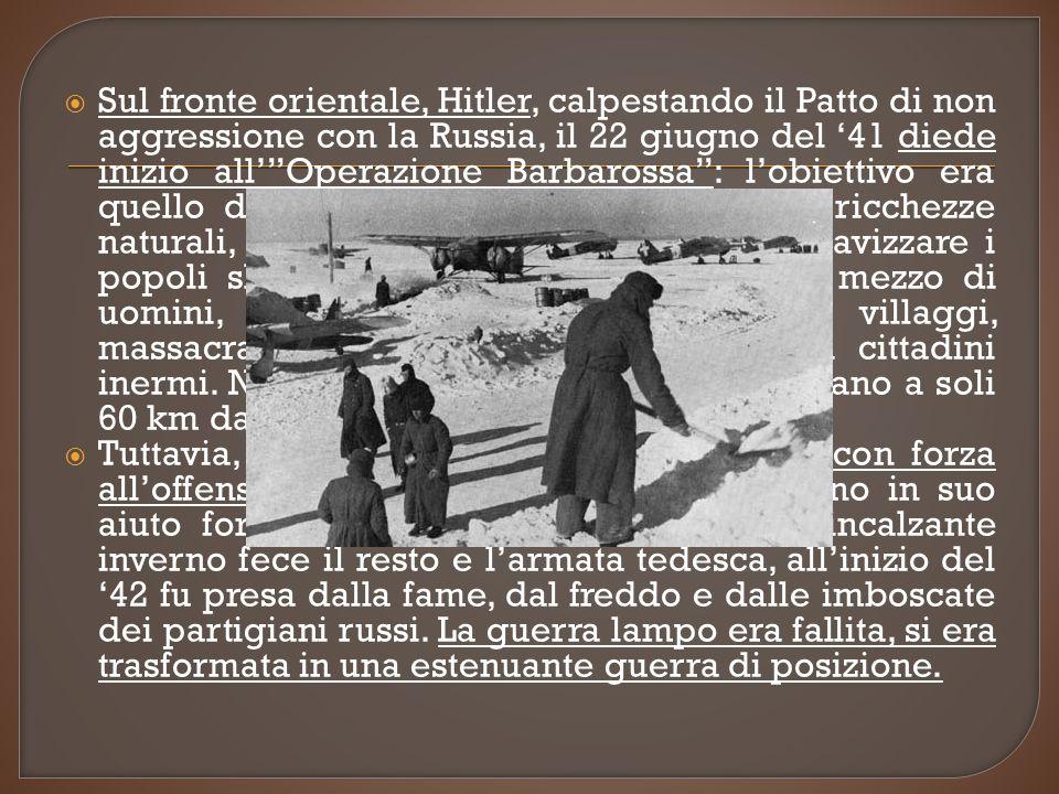 Sul fronte orientale, Hitler, calpestando il Patto di non aggressione con la Russia, il 22 giugno del 41 diede inizio allOperazione Barbarossa: lobiettivo era quello di conquistare la Russia e le sue ricchezze naturali, distruggere il bolscevismo e schiavizzare i popoli slavi.
