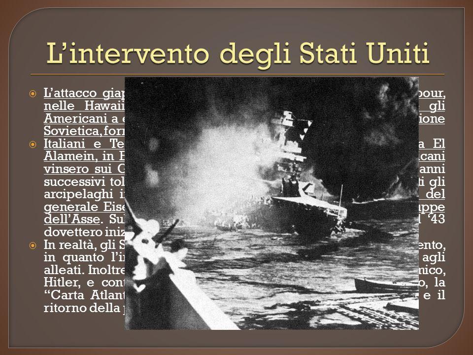 Lattacco giapponese contro la flotta americana a Pearl Harbour, nelle Hawaii, avvenuto il 7 dicembre del 41, convinse gli Americani a entrare in guerra a fianco di Gran Bretagna e Unione Sovietica, formando la coalizione delle Nazioni Unite.