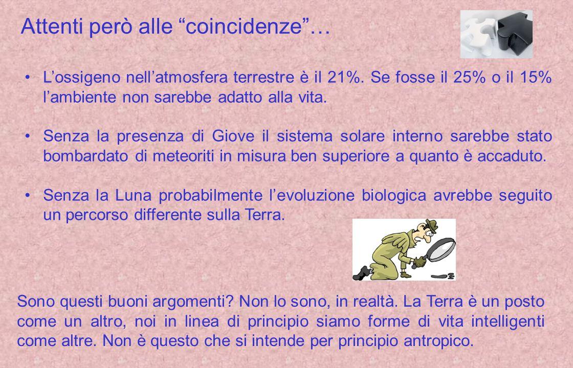 Attenti però alle coincidenze… Lossigeno nellatmosfera terrestre è il 21%. Se fosse il 25% o il 15% lambiente non sarebbe adatto alla vita. Senza la p