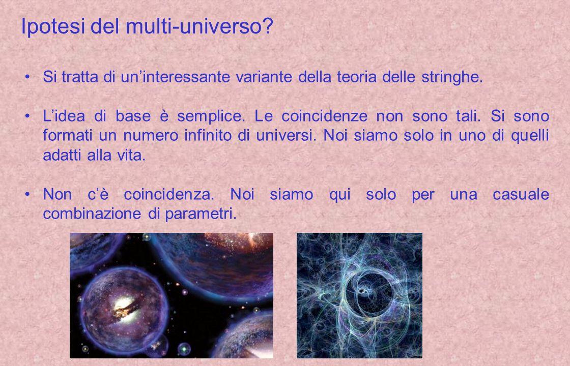 Ipotesi del multi-universo? Si tratta di uninteressante variante della teoria delle stringhe. Lidea di base è semplice. Le coincidenze non sono tali.
