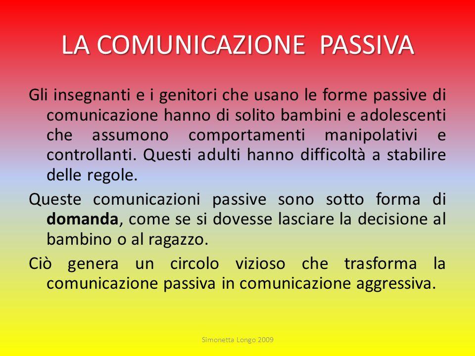 LA COMUNICAZIONE PASSIVA Gli insegnanti e i genitori che usano le forme passive di comunicazione hanno di solito bambini e adolescenti che assumono co