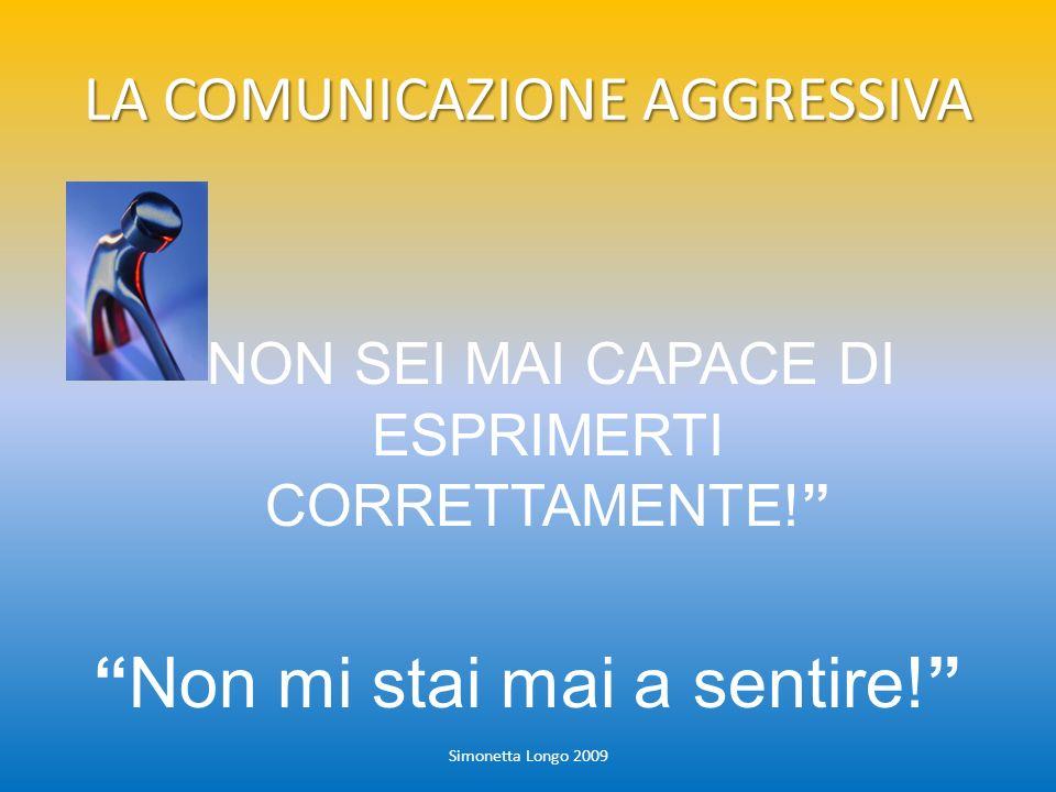 LA COMUNICAZIONE AGGRESSIVA Simonetta Longo 2009 NON SEI MAI CAPACE DI ESPRIMERTI CORRETTAMENTE! Non mi stai mai a sentire!