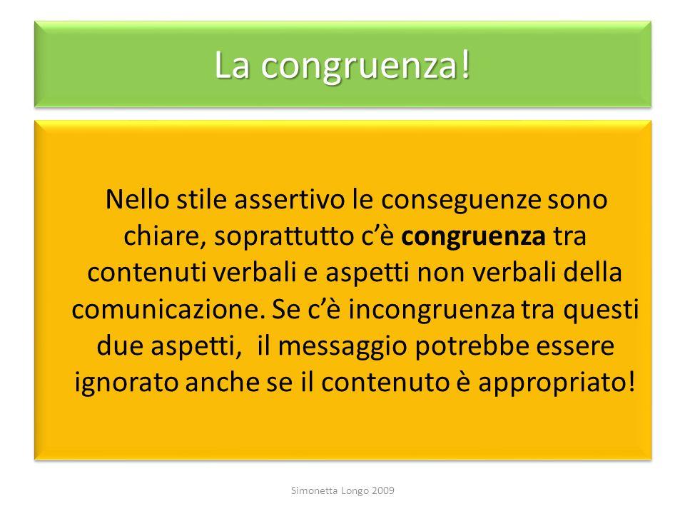 La congruenza! Nello stile assertivo le conseguenze sono chiare, soprattutto cè congruenza tra contenuti verbali e aspetti non verbali della comunicaz
