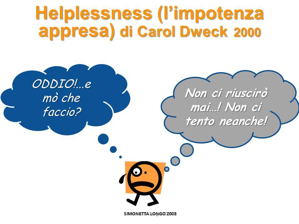Simonetta Longo 2009 Helplessness (limpotenza appresa) di Carol Dweck 2000 ODDIO!...e mò che faccio? Non ci riuscirò mai…! Non ci tento neanche! SIMON