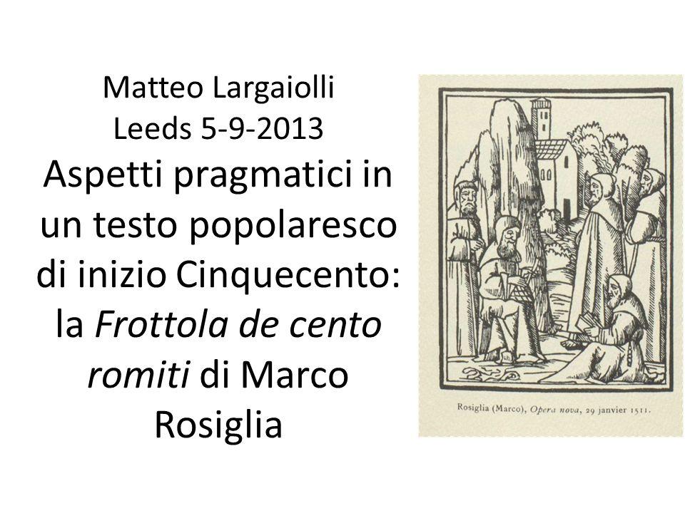 Matteo Largaiolli Leeds 5-9-2013 Aspetti pragmatici in un testo popolaresco di inizio Cinquecento: la Frottola de cento romiti di Marco Rosiglia