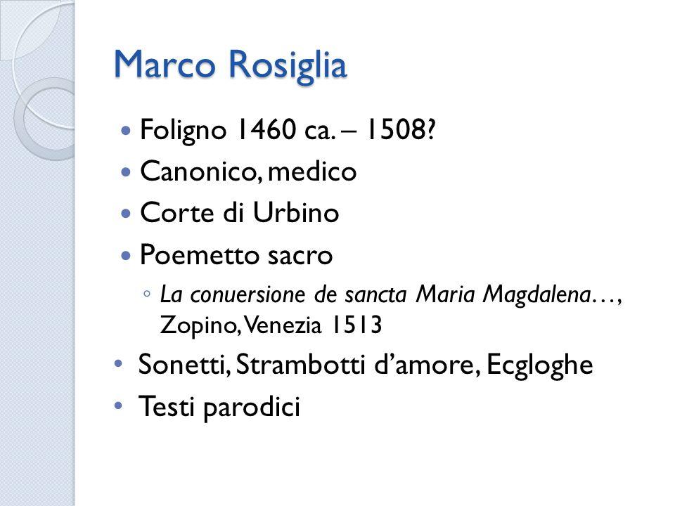 Marco Rosiglia Foligno 1460 ca. – 1508? Canonico, medico Corte di Urbino Poemetto sacro La conuersione de sancta Maria Magdalena…, Zopino, Venezia 151
