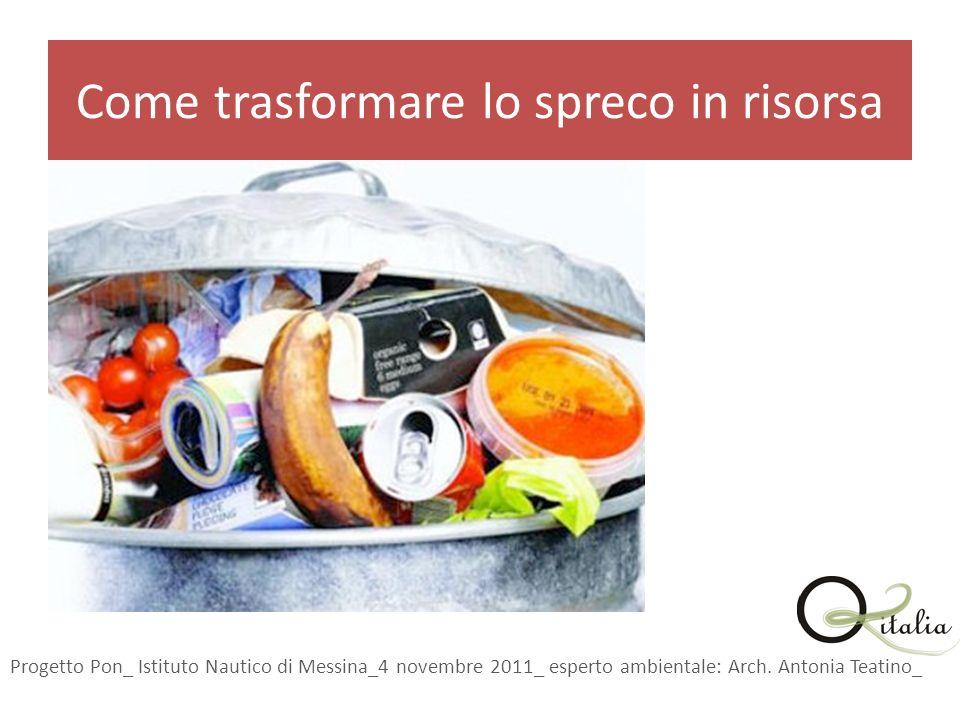 Come trasformare lo spreco in risorsa Progetto Pon_ Istituto Nautico di Messina_4 novembre 2011_ esperto ambientale: Arch.