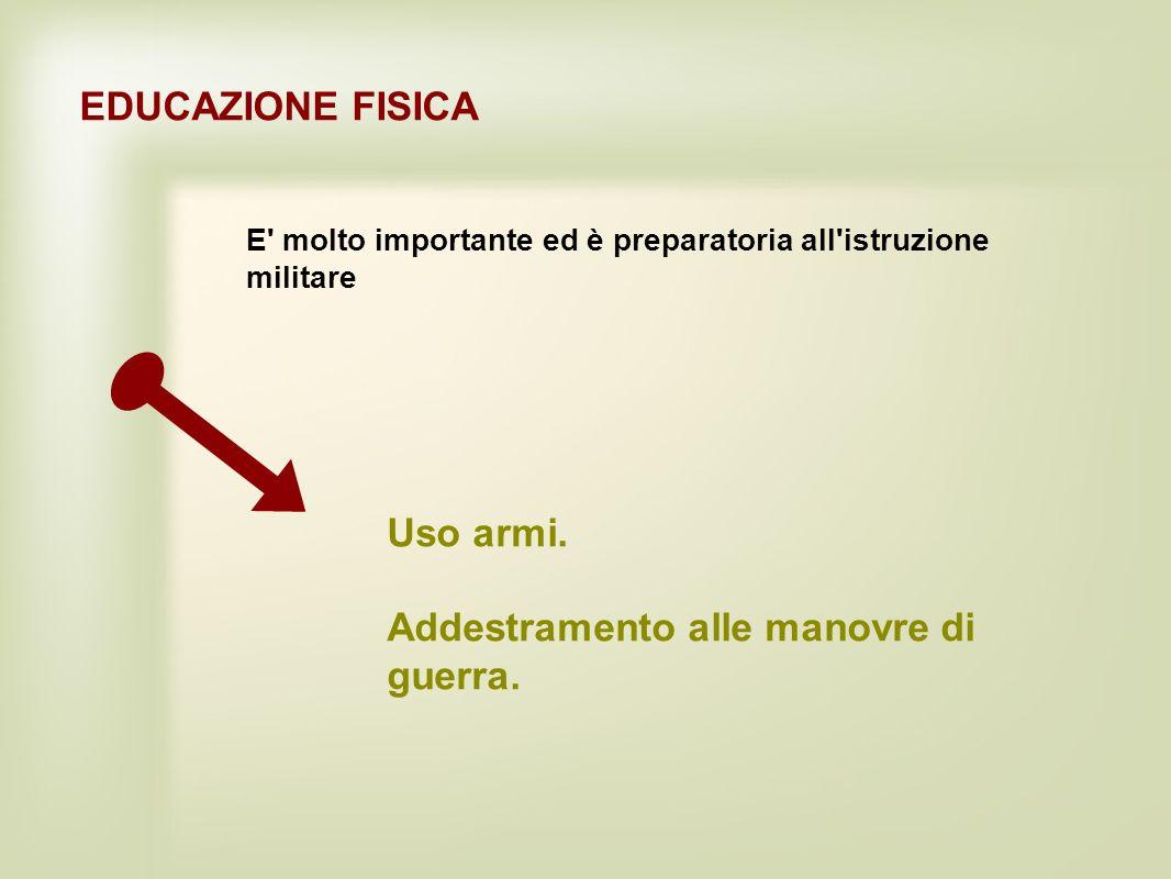EDUCAZIONE FISICA E' molto importante ed è preparatoria all'istruzione militare Uso armi. Addestramento alle manovre di guerra.
